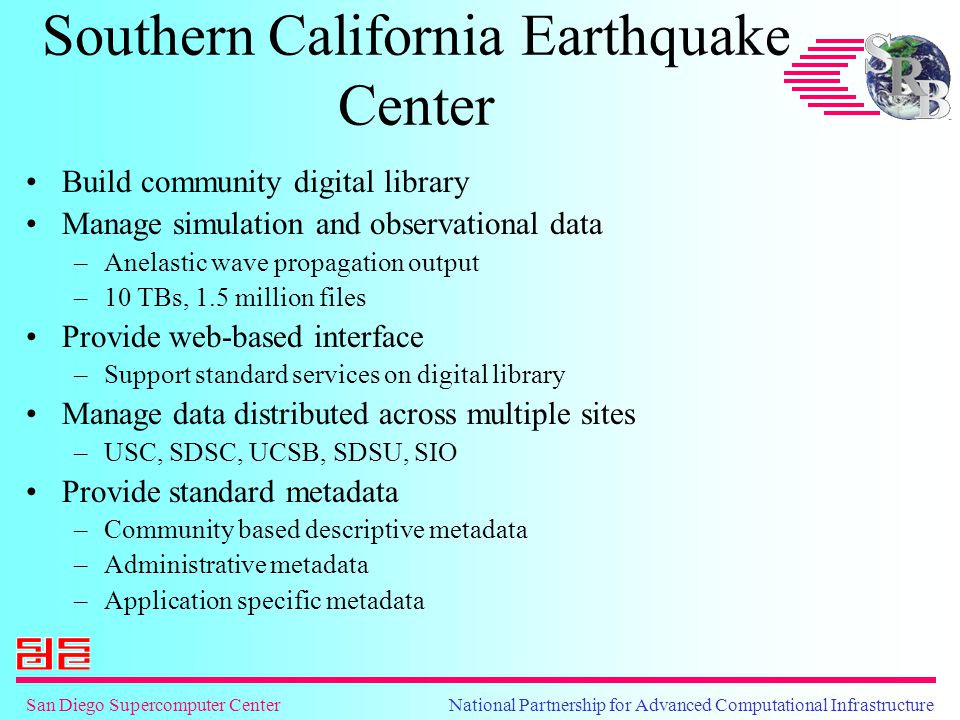 San Diego Supercomputer Center National Partnership for Advanced Computational Infrastructure Southern California Earthquake Center Build community digital library Manage simulation and observational data –Anelastic wave propagation output –10 TBs, 1.5 million files Provide web-based interface –Support standard services on digital library Manage data distributed across multiple sites –USC, SDSC, UCSB, SDSU, SIO Provide standard metadata –Community based descriptive metadata –Administrative metadata –Application specific metadata