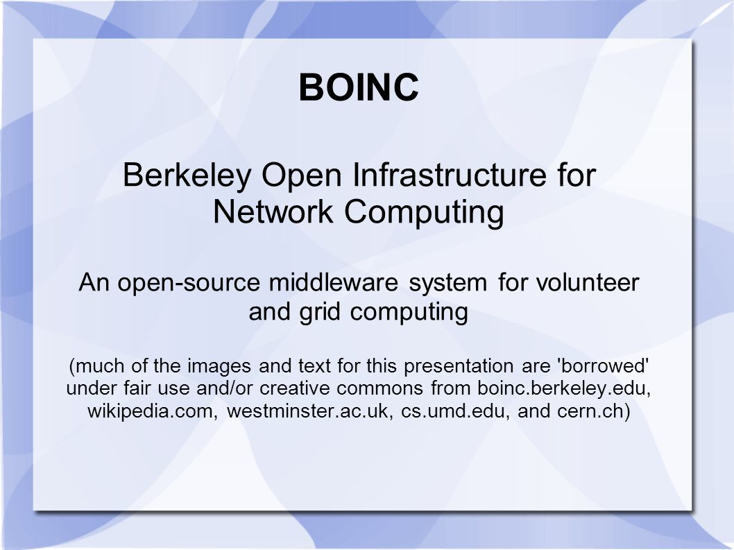 BOINC Berkeley Open Infrastructure for Network Computing An open-source middleware system for volunteer and grid computing (much of the images and tex