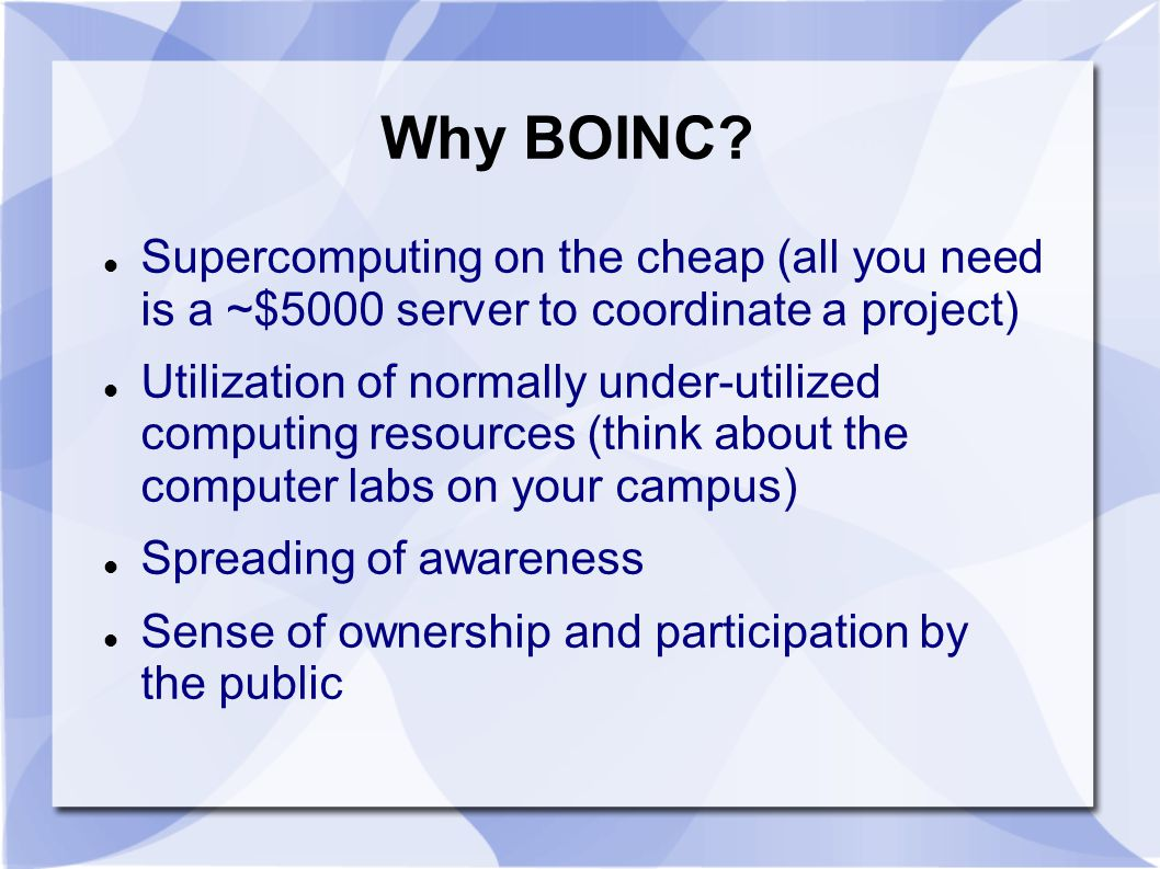 Why BOINC? Supercomputing on the cheap (all you need is a ~$5000 server to coordinate a project) Utilization of normally under-utilized computing reso