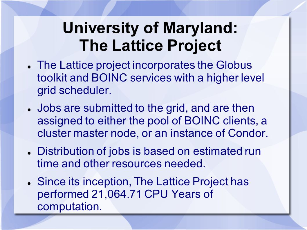 University of Maryland: The Lattice Project The Lattice project incorporates the Globus toolkit and BOINC services with a higher level grid scheduler.