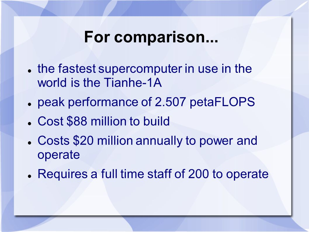 For comparison... the fastest supercomputer in use in the world is the Tianhe-1A peak performance of 2.507 petaFLOPS Cost $88 million to build Costs $