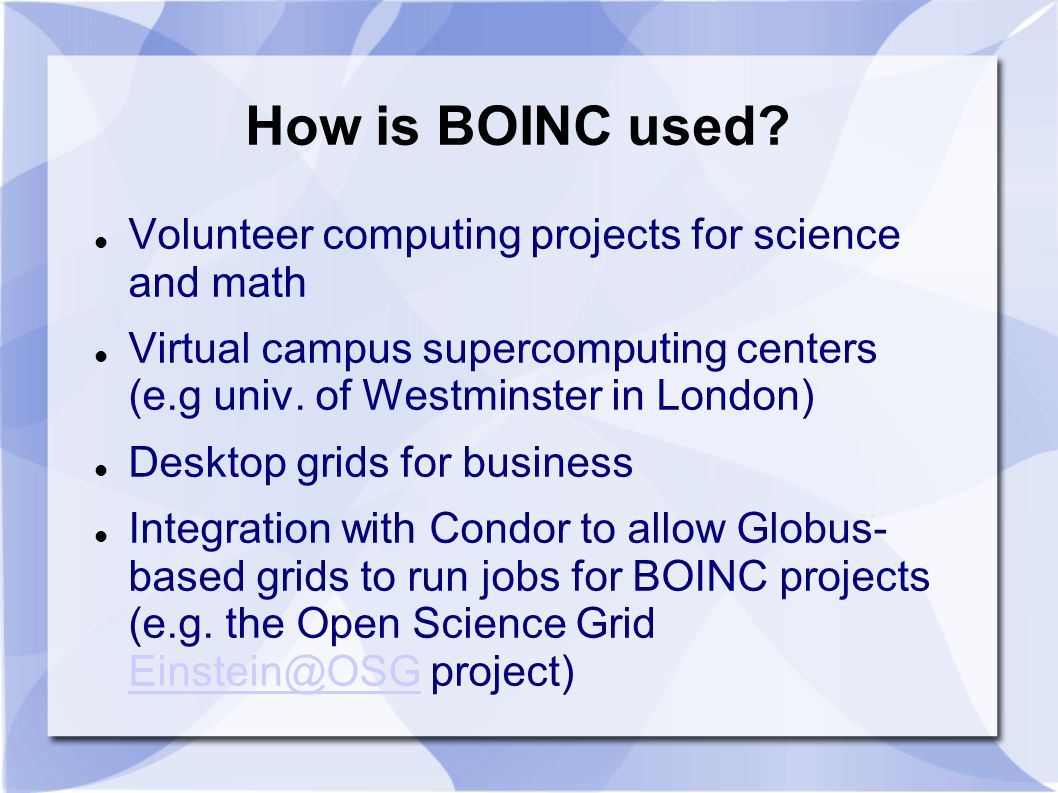 How is BOINC used? Volunteer computing projects for science and math Virtual campus supercomputing centers (e.g univ. of Westminster in London) Deskto