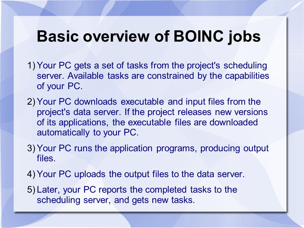 1)Your PC gets a set of tasks from the project's scheduling server. Available tasks are constrained by the capabilities of your PC. 2)Your PC download