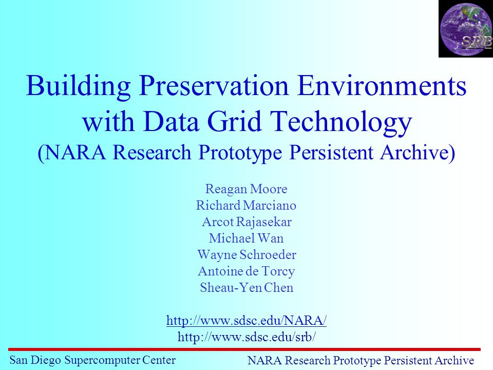 San Diego Supercomputer Center NARA Research Prototype Persistent Archive Building Preservation Environments with Data Grid Technology (NARA Research Prototype Persistent Archive) Reagan Moore Richard Marciano Arcot Rajasekar Michael Wan Wayne Schroeder Antoine de Torcy Sheau-Yen Chen http://www.sdsc.edu/NARA/ http://www.sdsc.edu/srb/