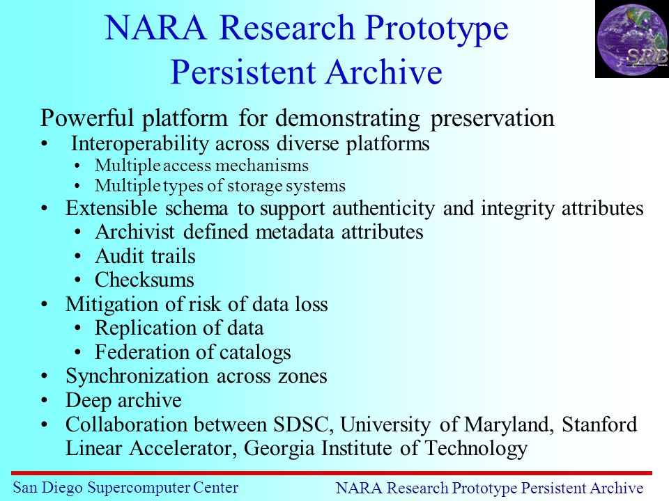 San Diego Supercomputer Center NARA Research Prototype Persistent Archive Powerful platform for demonstrating preservation Interoperability across diverse platforms Multiple access mechanisms Multiple types of storage systems Extensible schema to support authenticity and integrity attributes Archivist defined metadata attributes Audit trails Checksums Mitigation of risk of data loss Replication of data Federation of catalogs Synchronization across zones Deep archive Collaboration between SDSC, University of Maryland, Stanford Linear Accelerator, Georgia Institute of Technology