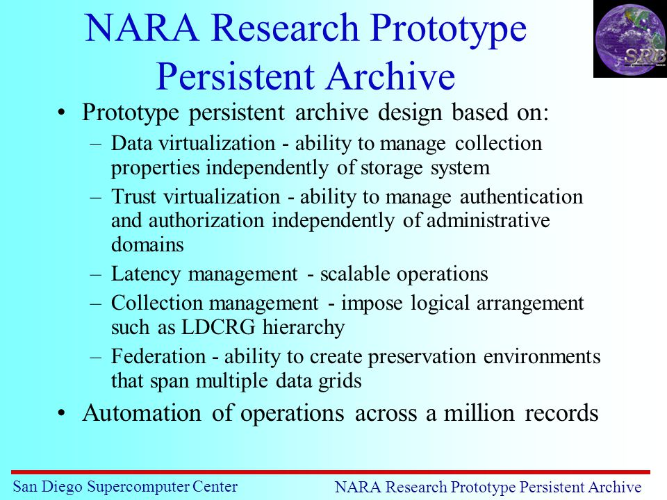 San Diego Supercomputer Center NARA Research Prototype Persistent Archive Prototype persistent archive design based on: –Data virtualization - ability to manage collection properties independently of storage system –Trust virtualization - ability to manage authentication and authorization independently of administrative domains –Latency management - scalable operations –Collection management - impose logical arrangement such as LDCRG hierarchy –Federation - ability to create preservation environments that span multiple data grids Automation of operations across a million records