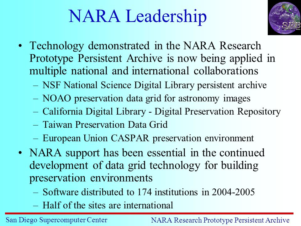 San Diego Supercomputer Center NARA Research Prototype Persistent Archive NARA Leadership Technology demonstrated in the NARA Research Prototype Persistent Archive is now being applied in multiple national and international collaborations –NSF National Science Digital Library persistent archive –NOAO preservation data grid for astronomy images –California Digital Library - Digital Preservation Repository –Taiwan Preservation Data Grid –European Union CASPAR preservation environment NARA support has been essential in the continued development of data grid technology for building preservation environments –Software distributed to 174 institutions in 2004-2005 –Half of the sites are international