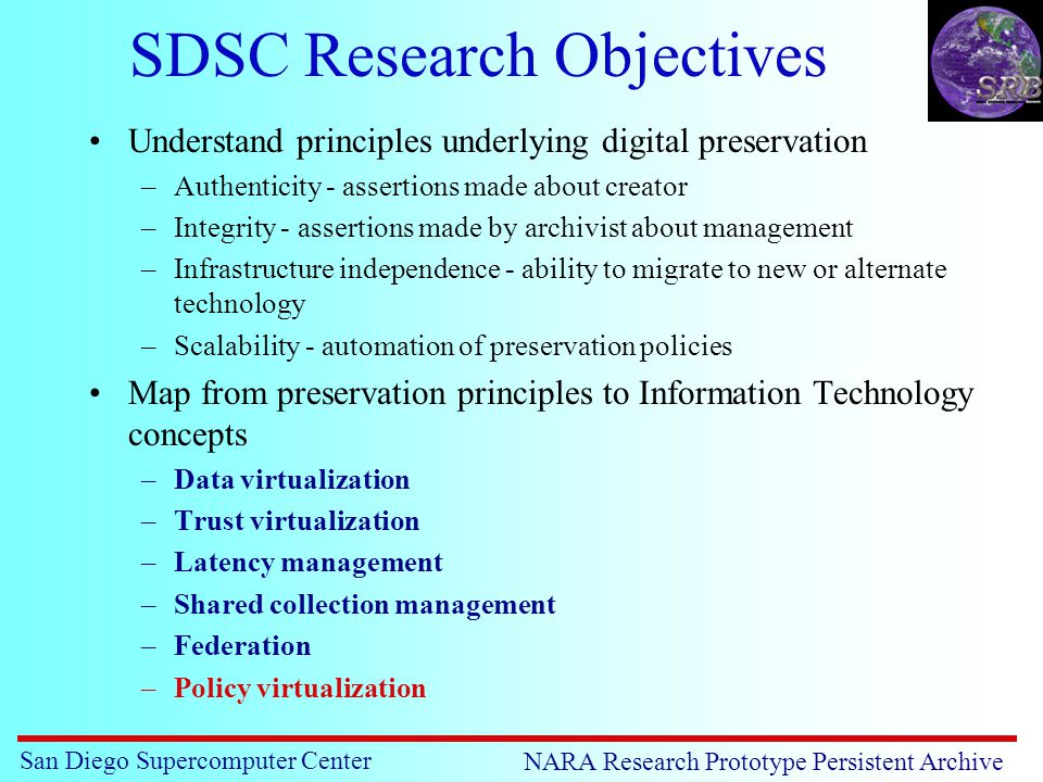 San Diego Supercomputer Center NARA Research Prototype Persistent Archive SDSC Research Objectives Understand principles underlying digital preservation –Authenticity - assertions made about creator –Integrity - assertions made by archivist about management –Infrastructure independence - ability to migrate to new or alternate technology –Scalability - automation of preservation policies Map from preservation principles to Information Technology concepts –Data virtualization –Trust virtualization –Latency management –Shared collection management –Federation –Policy virtualization