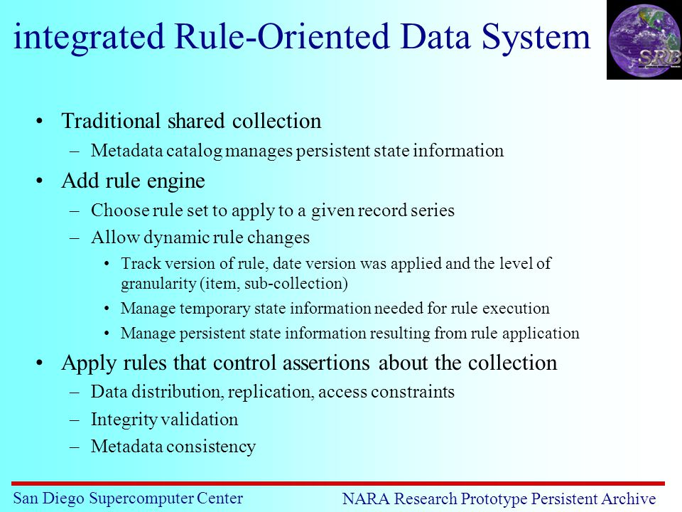 San Diego Supercomputer Center NARA Research Prototype Persistent Archive integrated Rule-Oriented Data System Traditional shared collection –Metadata catalog manages persistent state information Add rule engine –Choose rule set to apply to a given record series –Allow dynamic rule changes Track version of rule, date version was applied and the level of granularity (item, sub-collection) Manage temporary state information needed for rule execution Manage persistent state information resulting from rule application Apply rules that control assertions about the collection –Data distribution, replication, access constraints –Integrity validation –Metadata consistency