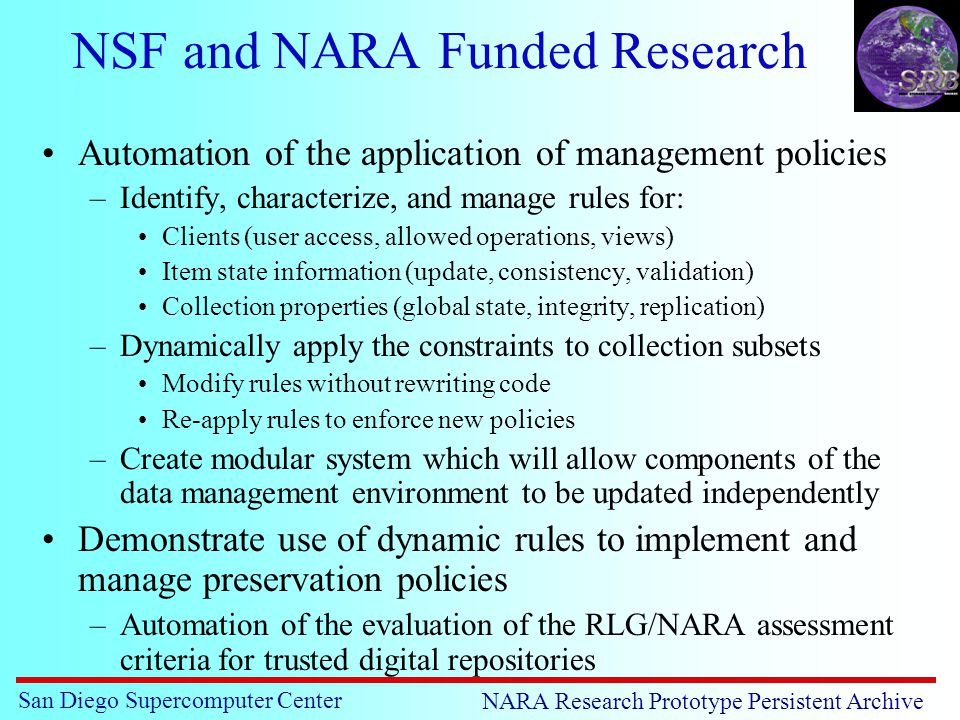 San Diego Supercomputer Center NARA Research Prototype Persistent Archive NSF and NARA Funded Research Automation of the application of management policies –Identify, characterize, and manage rules for: Clients (user access, allowed operations, views) Item state information (update, consistency, validation) Collection properties (global state, integrity, replication) –Dynamically apply the constraints to collection subsets Modify rules without rewriting code Re-apply rules to enforce new policies –Create modular system which will allow components of the data management environment to be updated independently Demonstrate use of dynamic rules to implement and manage preservation policies –Automation of the evaluation of the RLG/NARA assessment criteria for trusted digital repositories