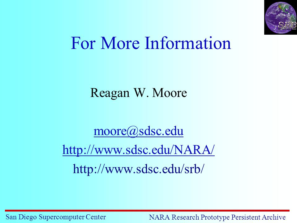 San Diego Supercomputer Center NARA Research Prototype Persistent Archive For More Information Reagan W.