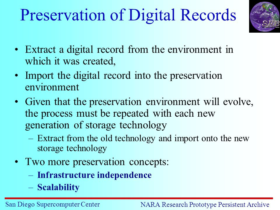 San Diego Supercomputer Center NARA Research Prototype Persistent Archive Preservation of Digital Records Extract a digital record from the environment in which it was created, Import the digital record into the preservation environment Given that the preservation environment will evolve, the process must be repeated with each new generation of storage technology –Extract from the old technology and import onto the new storage technology Two more preservation concepts: –Infrastructure independence –Scalability