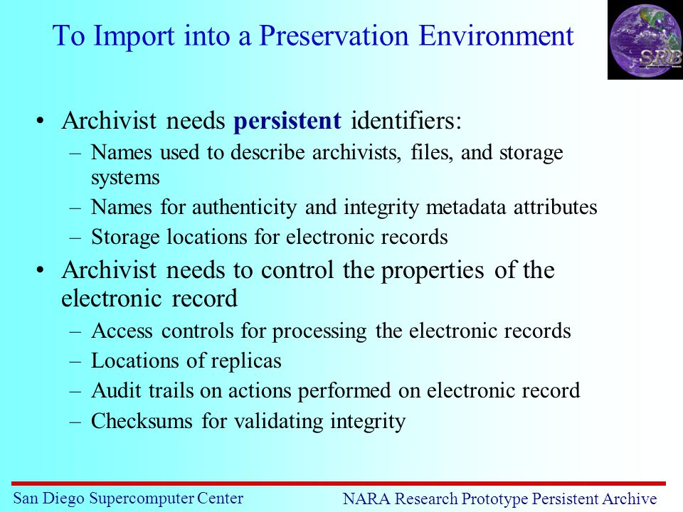 San Diego Supercomputer Center NARA Research Prototype Persistent Archive To Import into a Preservation Environment Archivist needs persistent identifiers: –Names used to describe archivists, files, and storage systems –Names for authenticity and integrity metadata attributes –Storage locations for electronic records Archivist needs to control the properties of the electronic record –Access controls for processing the electronic records –Locations of replicas –Audit trails on actions performed on electronic record –Checksums for validating integrity