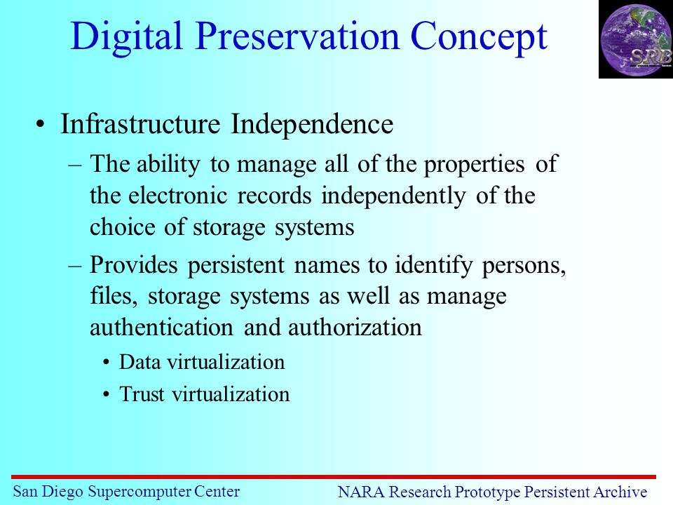 San Diego Supercomputer Center NARA Research Prototype Persistent Archive Digital Preservation Concept Infrastructure Independence –The ability to manage all of the properties of the electronic records independently of the choice of storage systems –Provides persistent names to identify persons, files, storage systems as well as manage authentication and authorization Data virtualization Trust virtualization