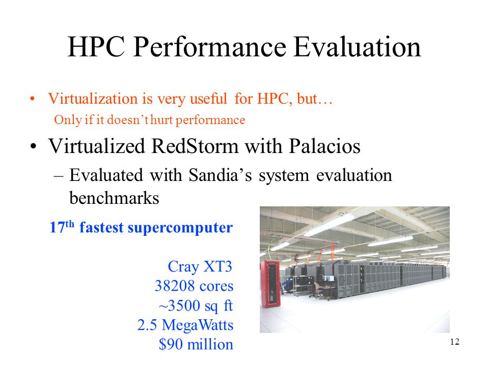 12 HPC Performance Evaluation Virtualization is very useful for HPC, but… Only if it doesn't hurt performance Virtualized RedStorm with Palacios –Evaluated with Sandia's system evaluation benchmarks 17 th fastest supercomputer Cray XT3 38208 cores ~3500 sq ft 2.5 MegaWatts $90 million