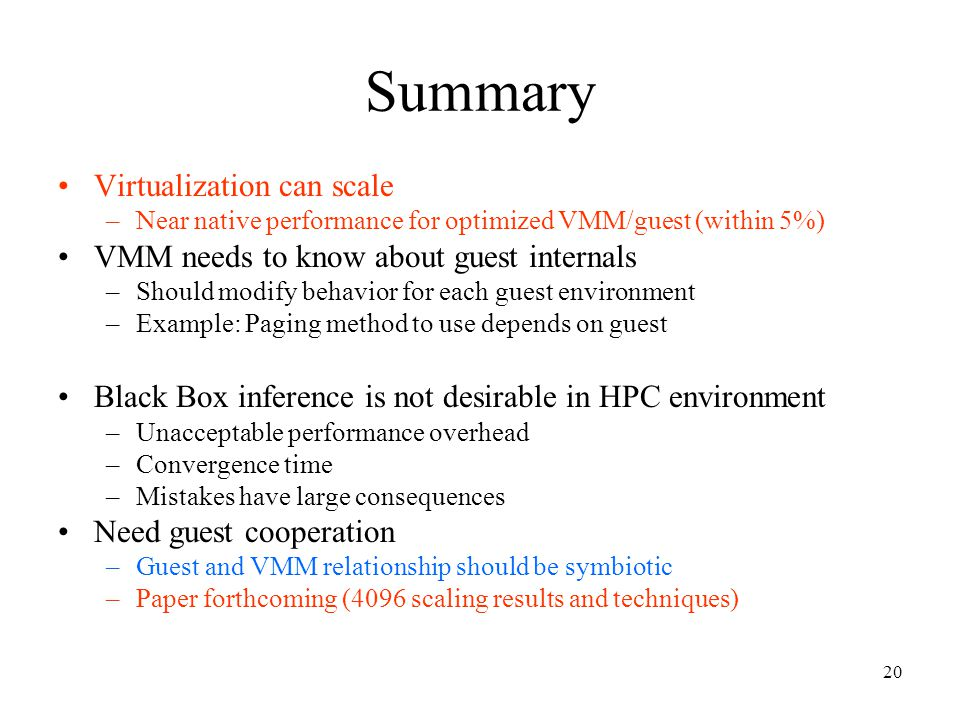 20 Summary Virtualization can scale –Near native performance for optimized VMM/guest (within 5%) VMM needs to know about guest internals –Should modify behavior for each guest environment –Example: Paging method to use depends on guest Black Box inference is not desirable in HPC environment –Unacceptable performance overhead –Convergence time –Mistakes have large consequences Need guest cooperation –Guest and VMM relationship should be symbiotic –Paper forthcoming (4096 scaling results and techniques)