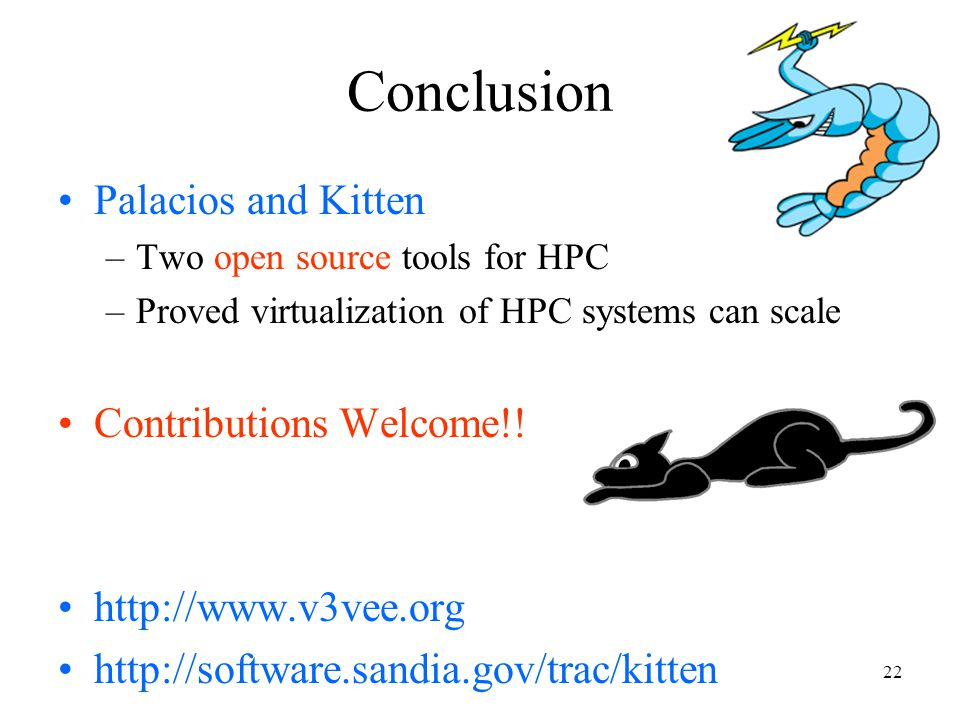 22 Palacios and Kitten –Two open source tools for HPC –Proved virtualization of HPC systems can scale Contributions Welcome!.