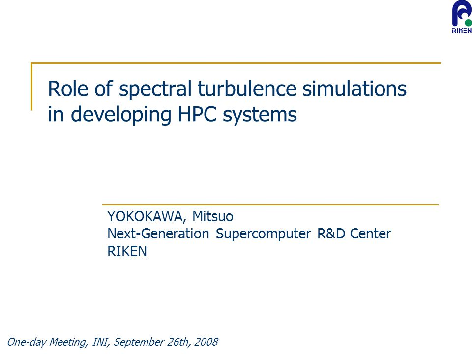 One-day Meeting, INI, September 26th, 2008 Role of spectral turbulence simulations in developing HPC systems YOKOKAWA, Mitsuo Next-Generation Supercomputer R&D Center RIKEN