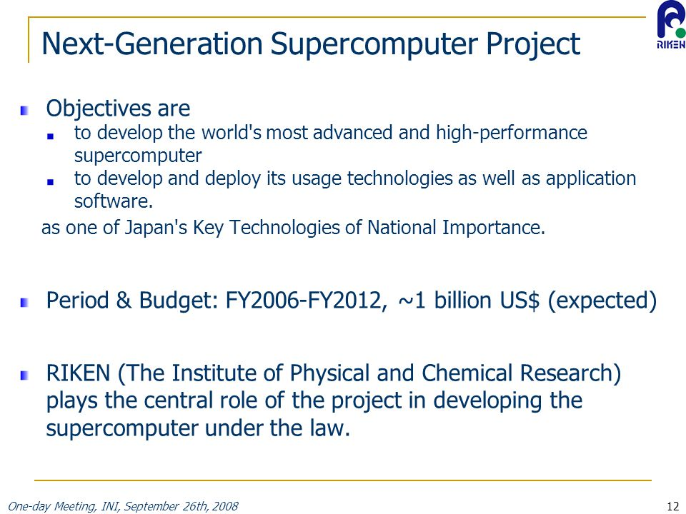 One-day Meeting, INI, September 26th, 200812 Next-Generation Supercomputer Project Objectives are to develop the world s most advanced and high-performance supercomputer to develop and deploy its usage technologies as well as application software.
