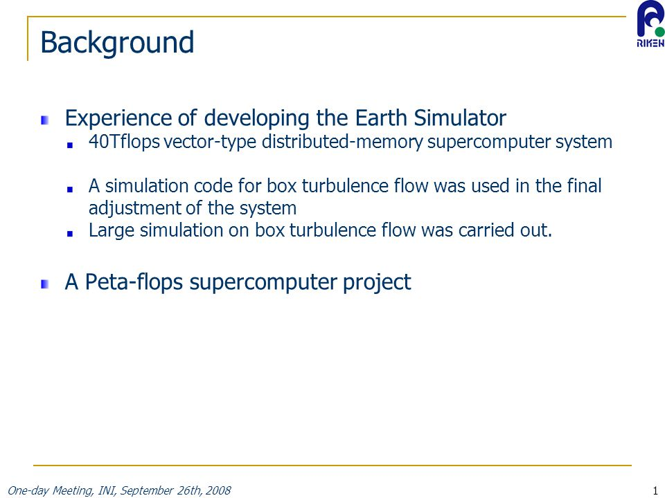 One-day Meeting, INI, September 26th, 20081 Background Experience of developing the Earth Simulator 40Tflops vector-type distributed-memory supercomputer system A simulation code for box turbulence flow was used in the final adjustment of the system Large simulation on box turbulence flow was carried out.