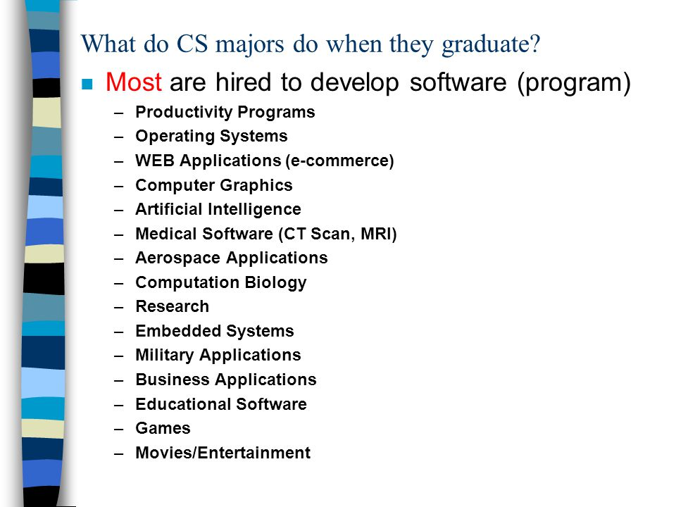 What do CS majors do when they graduate? n Most are hired to develop software (program) –Productivity Programs –Operating Systems –WEB Applications (e