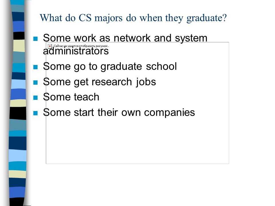 What do CS majors do when they graduate? n Some work as network and system administrators n Some go to graduate school n Some get research jobs n Some