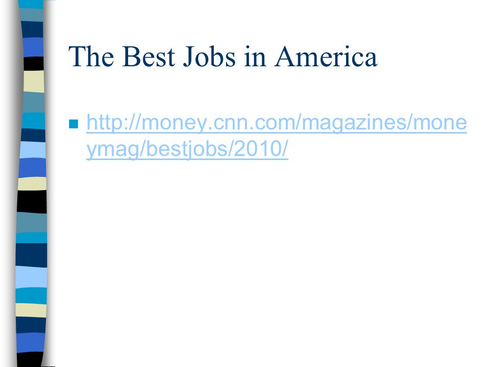 The Best Jobs in America n http://money.cnn.com/magazines/mone ymag/bestjobs/2010/ http://money.cnn.com/magazines/mone ymag/bestjobs/2010/