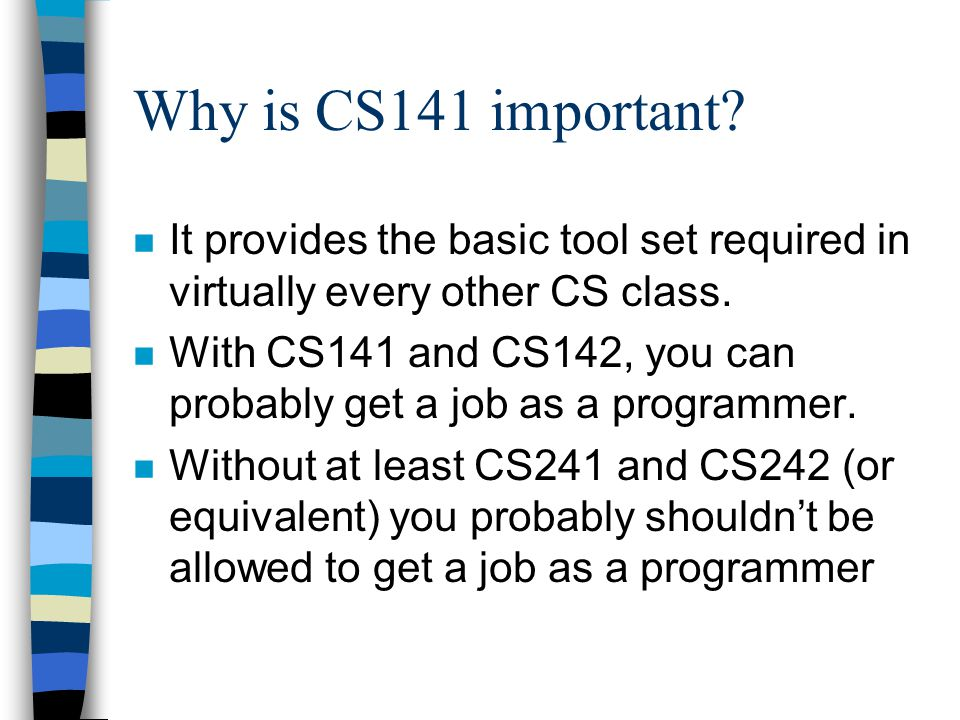 Why is CS141 important? n It provides the basic tool set required in virtually every other CS class. n With CS141 and CS142, you can probably get a jo