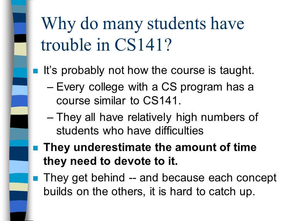 Why do many students have trouble in CS141? n It's probably not how the course is taught. –Every college with a CS program has a course similar to CS1