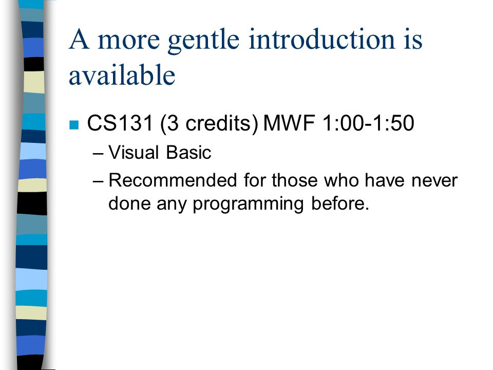 A more gentle introduction is available n CS131 (3 credits) MWF 1:00-1:50 –Visual Basic –Recommended for those who have never done any programming bef