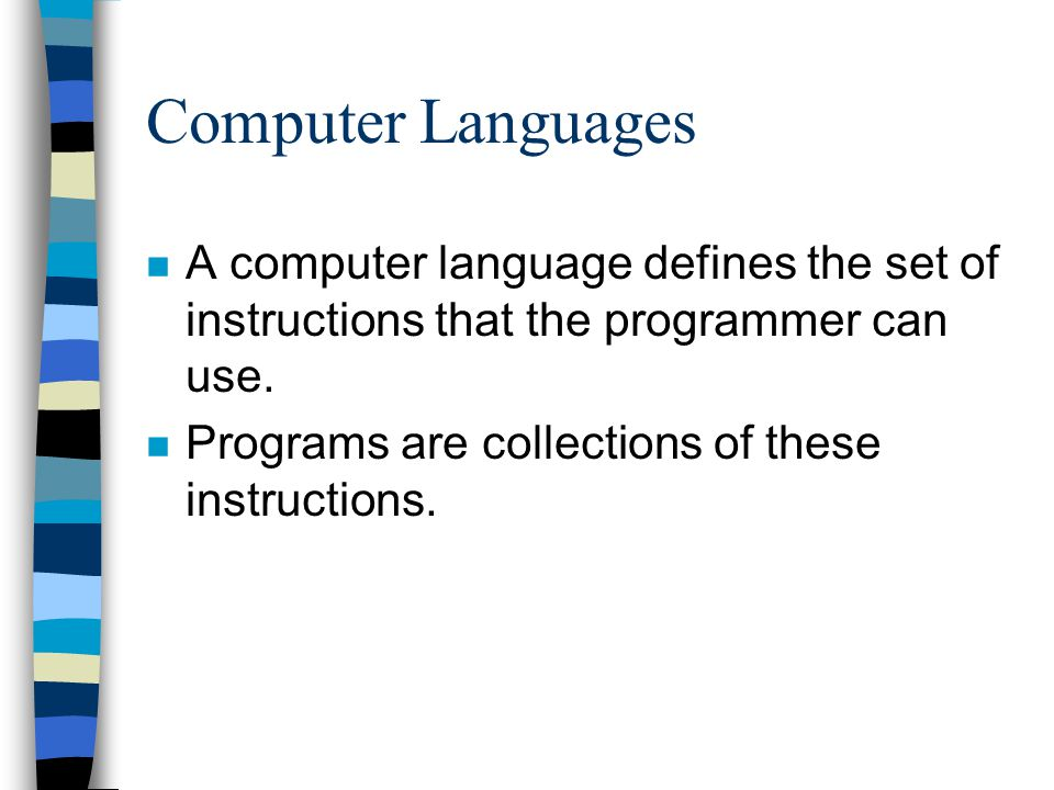 Computer Languages n A computer language defines the set of instructions that the programmer can use. n Programs are collections of these instructions
