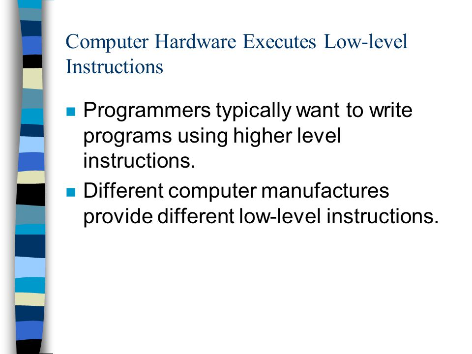 Computer Hardware Executes Low-level Instructions n Programmers typically want to write programs using higher level instructions. n Different computer