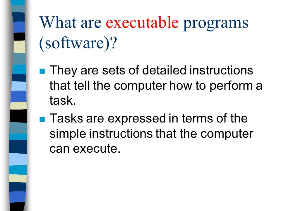 What are executable programs (software)? n They are sets of detailed instructions that tell the computer how to perform a task. n Tasks are expressed