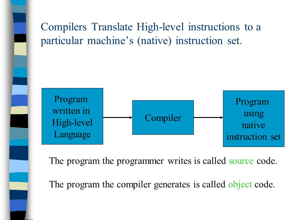 Compilers Translate High-level instructions to a particular machine's (native) instruction set. Program written in High-level Language Compiler Progra