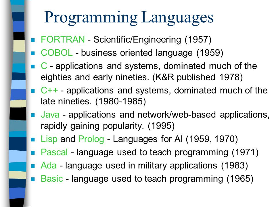Programming Languages n FORTRAN - Scientific/Engineering (1957) n COBOL - business oriented language (1959) n C - applications and systems, dominated