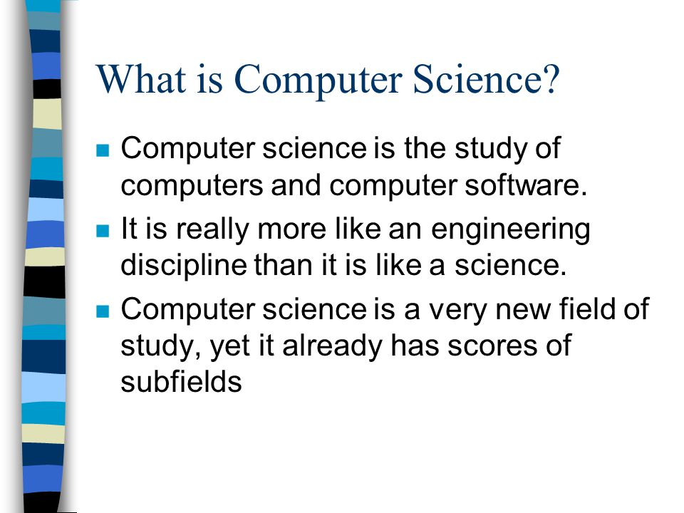 What is Computer Science? n Computer science is the study of computers and computer software. n It is really more like an engineering discipline than