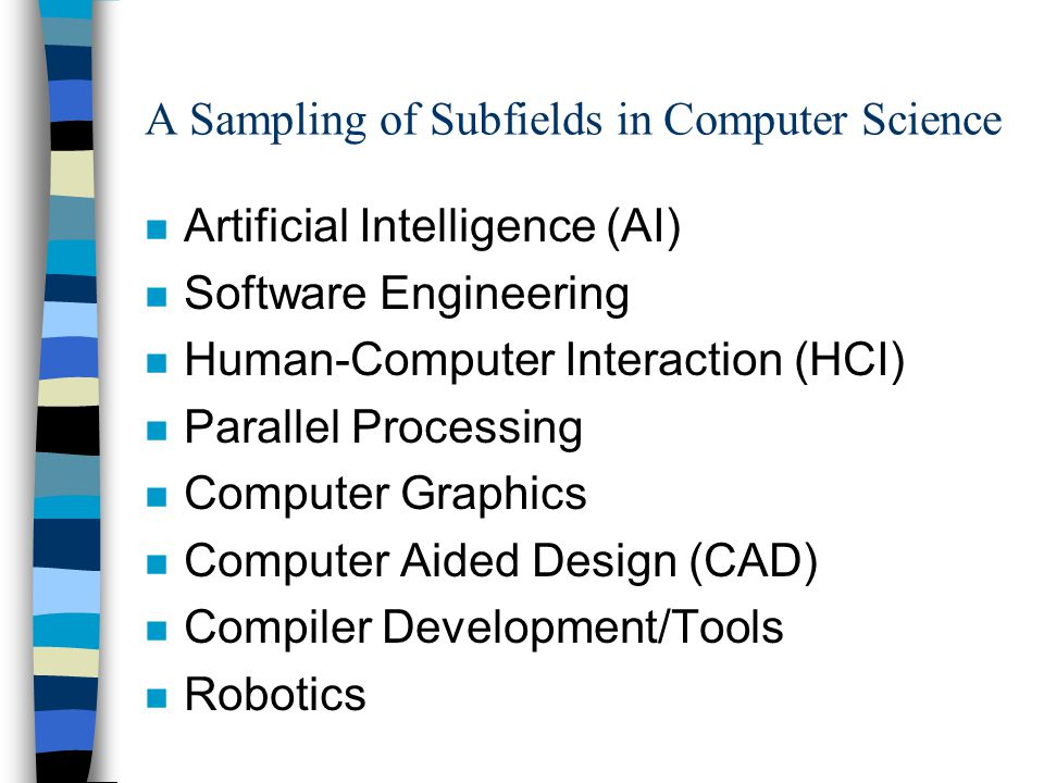 A Sampling of Subfields in Computer Science n Artificial Intelligence (AI) n Software Engineering n Human-Computer Interaction (HCI) n Parallel Proces