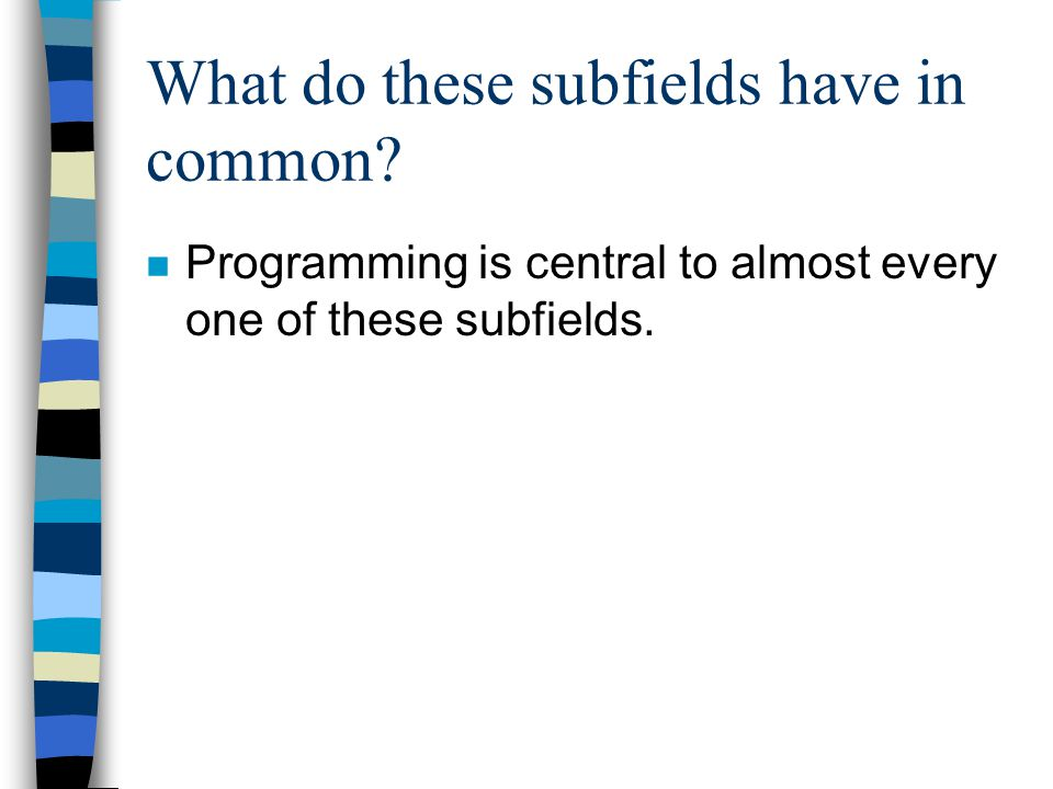 What do these subfields have in common? n Programming is central to almost every one of these subfields.