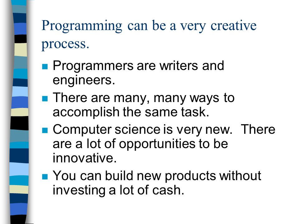 Programming can be a very creative process. n Programmers are writers and engineers. n There are many, many ways to accomplish the same task. n Comput