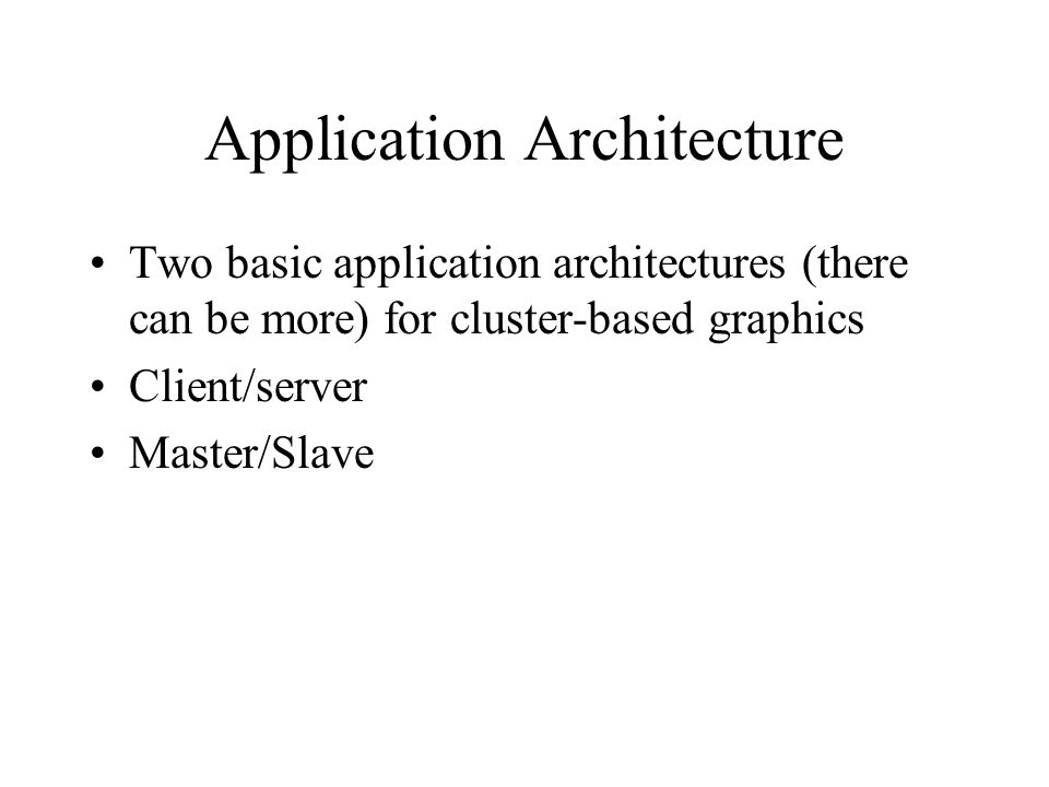 Application Architecture Two basic application architectures (there can be more) for cluster-based graphics Client/server Master/Slave