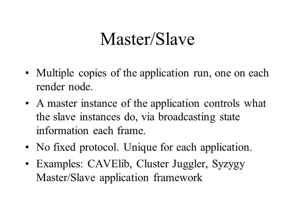 Master/Slave Multiple copies of the application run, one on each render node.