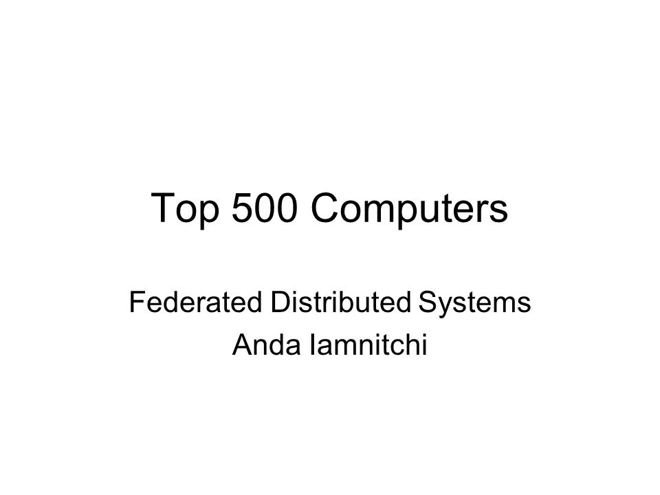 Top 500 Computers Federated Distributed Systems Anda Iamnitchi