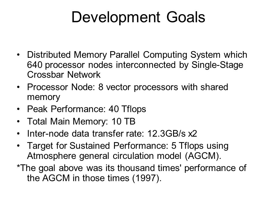 System Configuration The ES is a highly parallel vector supercomputer system of the distributed-memory type, and consisted of 640 processor nodes (PNs) connected by 640x640 single-stage crossbar switches.