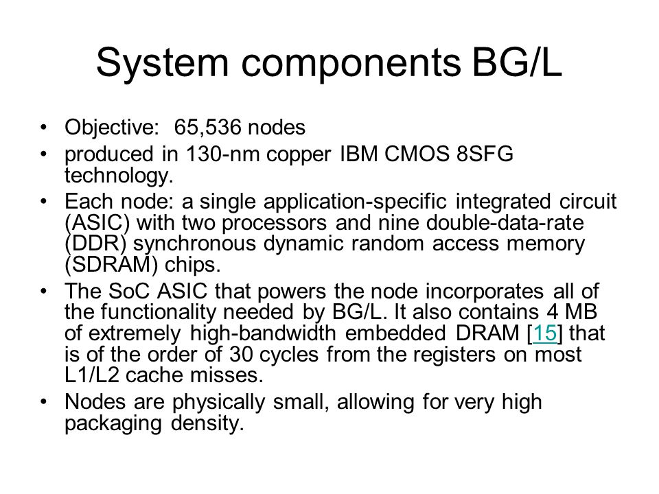 System components BG/L Objective: 65,536 nodes produced in 130-nm copper IBM CMOS 8SFG technology.