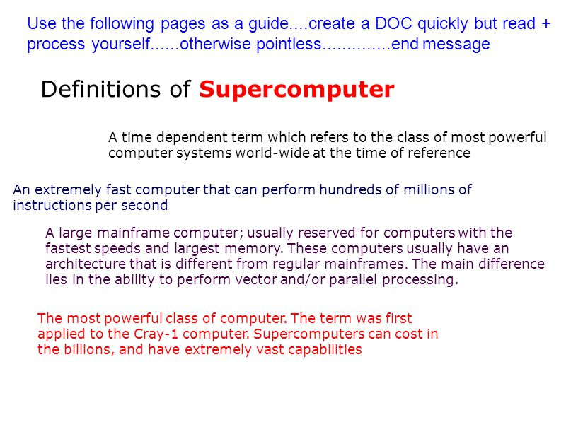 Definitions of Supercomputer A time dependent term which refers to the class of most powerful computer systems world-wide at the time of reference An extremely fast computer that can perform hundreds of millions of instructions per second A large mainframe computer; usually reserved for computers with the fastest speeds and largest memory.