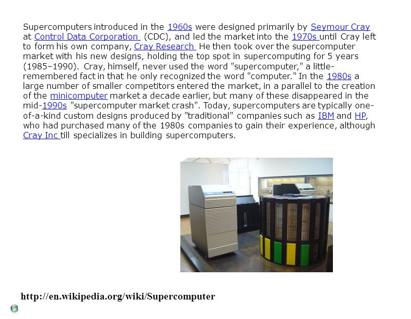 http://en.wikipedia.org/wiki/Supercomputer Supercomputers introduced in the 1960s were designed primarily by Seymour Cray at Control Data Corporation (CDC), and led the market into the 1970s until Cray left to form his own company, Cray Research He then took over the supercomputer market with his new designs, holding the top spot in supercomputing for 5 years (1985–1990).
