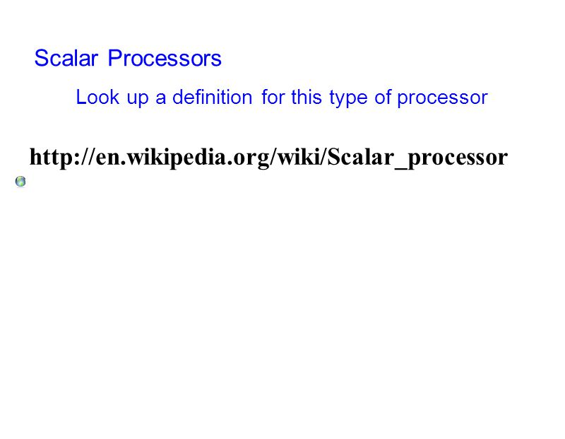 Scalar Processors Look up a definition for this type of processor http://en.wikipedia.org/wiki/Scalar_processor