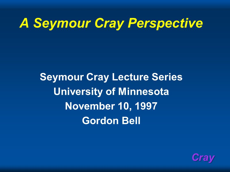 Cray A Seymour Cray Perspective Seymour Cray Lecture Series University of Minnesota November 10, 1997 Gordon Bell