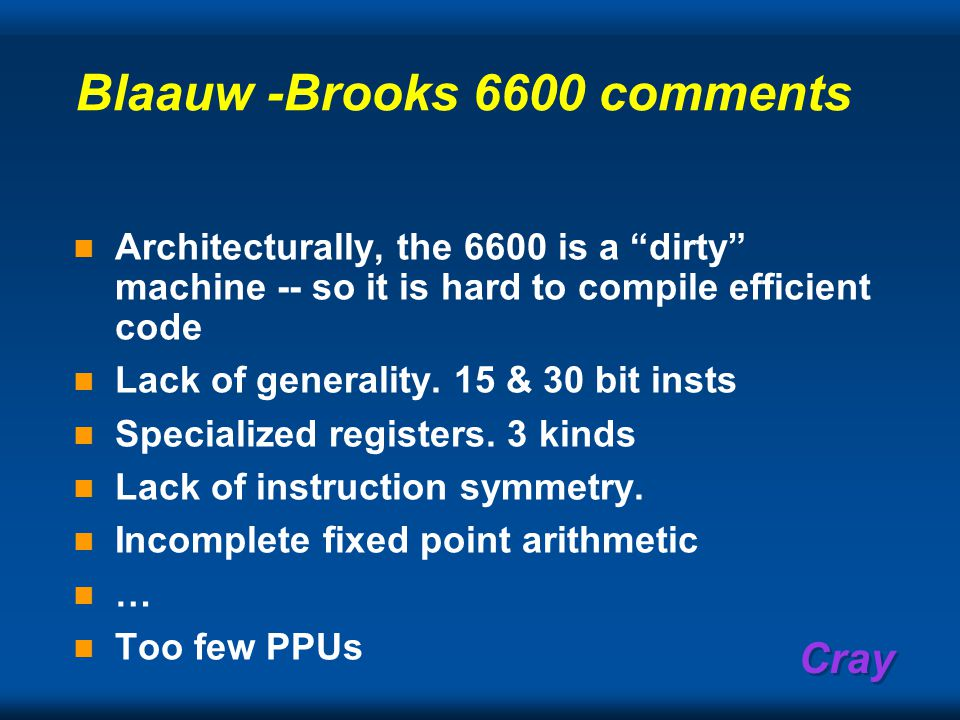 Cray Blaauw -Brooks 6600 comments Architecturally, the 6600 is a dirty machine -- so it is hard to compile efficient code Lack of generality.