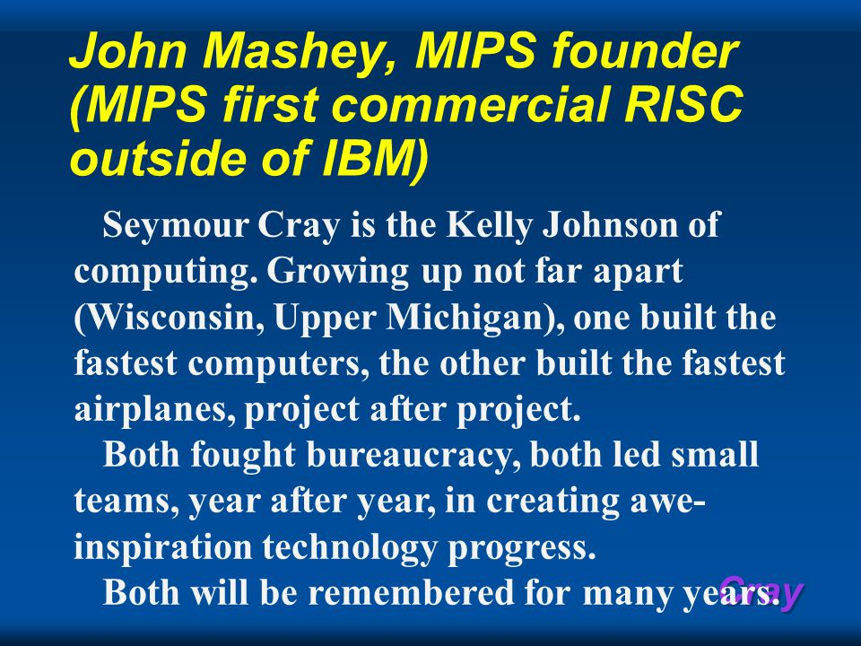 Cray John Mashey, MIPS founder (MIPS first commercial RISC outside of IBM) Seymour Cray is the Kelly Johnson of computing.